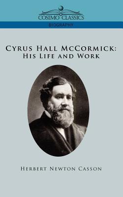 Cyrus Hall McCormick His Life and Work - Casson, Herbert Newton