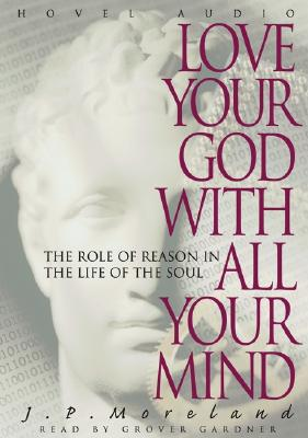 Love Your God with All Your Mind: The Role of Reason in the Life of the Soul - Moreland, J P, and Gardener, Grover (Read by)