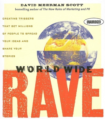 World Wide Rave: Creating Triggers That Get Millions of People to Spread Your Ideas and Share Your Stories - Scott, David Meerman, and Dixon, Walter (Read by)