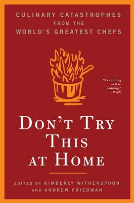 Don't Try This at Home: Culinary Catastrophes from the World's Greatest Chefs - Witherspoon, Kimberly (Editor), and Friedman, Andrew (Editor)