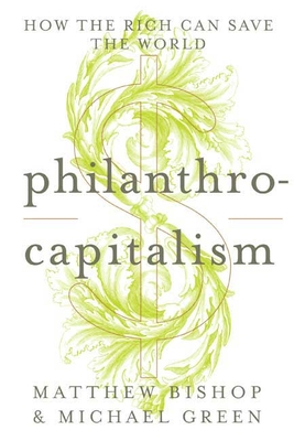 Philanthrocapitalism: How the Rich Can Save the World - Bishop, Matthew, and Green, Michael