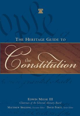 The Heritage Guide to the Constitution - Meese, Edwin, III, and Forte, David F (Editor), and Spalding, Matthew (Editor)