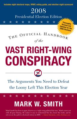 The Official Handbook of the Vast Right-Wing Conspiracy: The Arguments You Need to Defeat the Loony Left This Election Year - Smith, Mark W