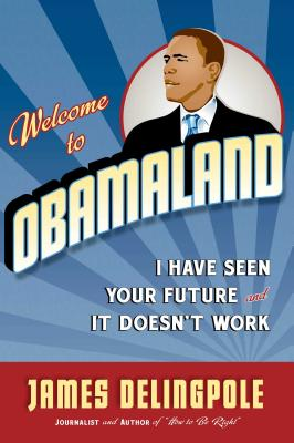 Welcome to Obamaland: I Have Seen Your Future and It Doesn't Work - Delingpole, James