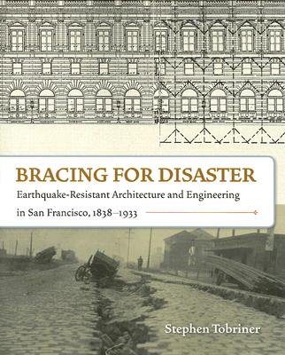 Bracing for Disaster: Earthquake-Resistant Architecture and Engineering in San Francisco, 1838-1933 - Tobriner, Stephen