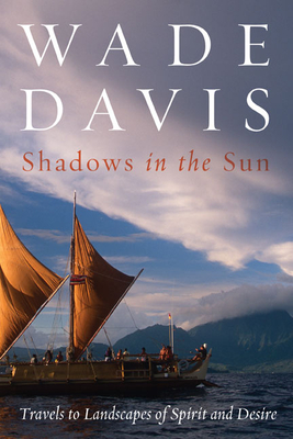 Shadows in the Sun: Travels to Landscapes of Spirit and Desire - Davis, Wade