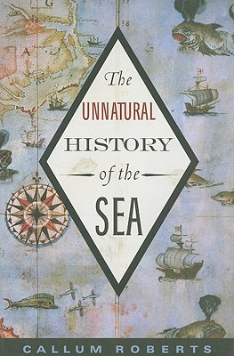 The Unnatural History of the Sea - Roberts, Callum, Dr.