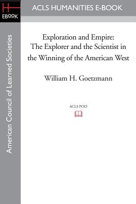 Exploration and Empire: The Explorer and the Scientist in the Winning of the American West - Goetzmann, William H