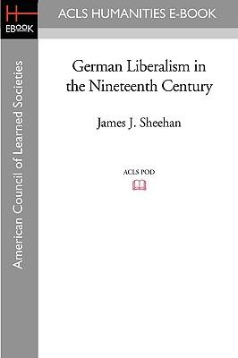 German Liberalism in the Nineteenth Century - Sheehan, James J