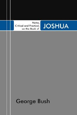 Notes, Critical and Practical, on the Book of Joshua: Designed as a General Help to Biblical Reading and Instruction - Bush, George