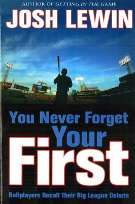 You Never Forget Your First: Ballplayers Recall Their Big League Debuts - Lewin, Josh