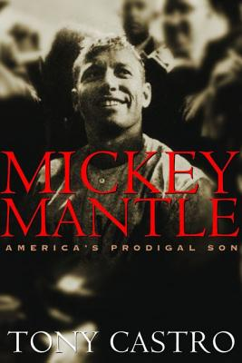 Mickey Mantle: America's Prodigal Son - Castro, Tony