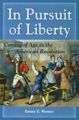 In Pursuit of Liberty: Coming of Age in the American Revolution - Werner, Emmy E