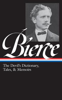 Ambrose Bierce: The Devil's Dictionary, Tales, and Memoirs: The Devil's Dictionary, Tales, and Memoirs - Bierce, Ambrose, and Joshi, S T (Editor)