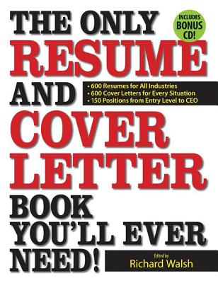 The Only Resume and Cover Letter Book You'll Ever Need: 400 Resumes for All Industries and Positions, 400 Cover Letters for Every Situation - Walsh, Richard (Editor)