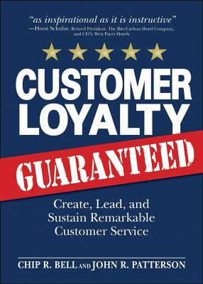 Customer Loyalty, Guaranteed: Create, Lead, and Sustain Remarkable Customer Service - Bell, Chip R, and Patterson, John R