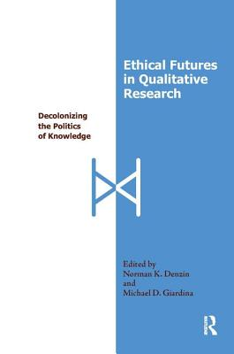 Ethical Futures in Qualitative Research: Decolonizing the Politics of Knowledge - Denzin, Norman K, Dr. (Editor), and Giardina, Michael D (Editor)