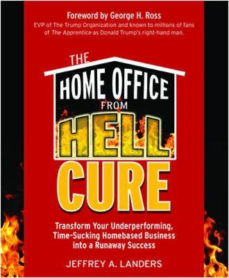 The Home Office from Hell Cure: Transform Your Underperforming, Time-Sucking Homebased Business Into a Runaway Success - Landers, Jeffrey A, and Ross, George H (Foreword by)