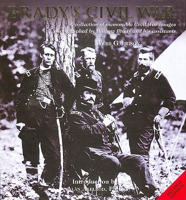 Brady's Civil War: A Collection of Memorable Civil War Images Photographed by Mathew Brady and His Assistants - Garrison, Webb B