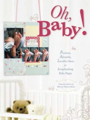 Oh, Baby!: Precious, Adorable, Lovable Ideas for Scrapbooking Baby Pages - Memory Makers Books (Editor)
