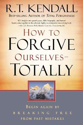 How to Forgive Ourselves - Totally: Begin Again by Breaking Free from Past Mistakes - Kendall, R T, Dr.