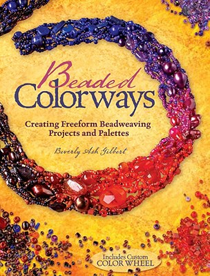 Beaded Colorways: Creating Freeform Beadweaving Projects and Palettes - Gilbert, Beverly Ash