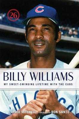 Billy Williams: My Sweet-Swinging Lifetime with the Cubs - Williams, Billy, and Mitchell, Fred, and Santo, Ron (Foreword by)