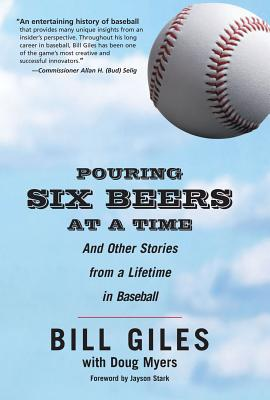 Pouring Six Beers at a Time: And Other Stories from a Lifetime in Baseball - Giles, Bill, and Myers, Doug, and Stark, Jayson (Foreword by)