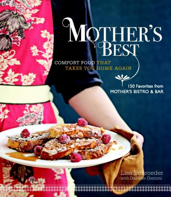 Mother's Best: Comfort Food That Takes You Home Again; 150 Favorites from Mother's Bistro & Bar - Schroeder, Lisa Golden, and Silverman, Ellen (Photographer), and Centoni, Danielle