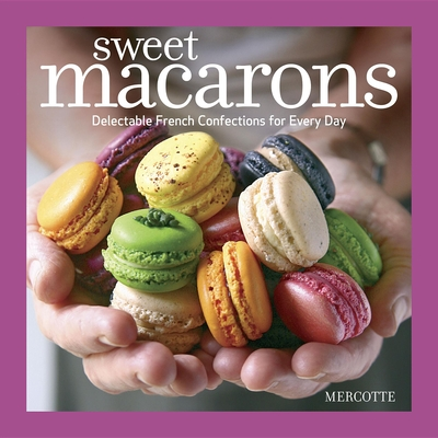 Sweet Macarons: Delectable French Confections for Every Day - Mercotte
