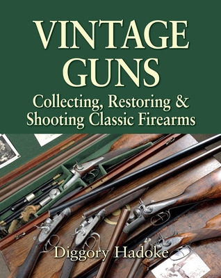 Vintage Guns: Collecting, Restoring, & Shooting Classic Firearms - Hadoke, Diggory