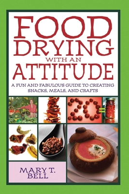 Food Drying with an Attitude: A Fun and Fabulous Guide to Creating Snacks, Meals, and Crafts - Bell, Mary T