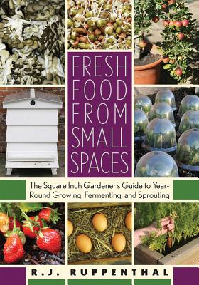 Fresh Food from Small Spaces: The Square-Inch Gardener's Guide to Year-Round Growing, Fermenting, and Sprouting - Ruppenthal, R J