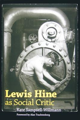 Lewis Hine as Social Critic - Sampsell-Willmann, Kate, and Trachtenberg, Alan (Foreword by)