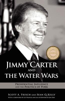 Jimmy Carter and the Water Wars: Presidential Influence and the Politics of Pork - Frisch, Scott A, and Kelly, Sean Q
