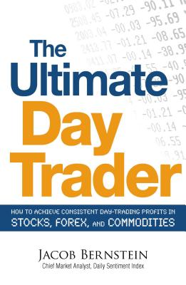 The Ultimate Day Trader: How to Achieve Consistent Day Trading Profits in Stocks, Forex, and Commodities - Bernstein, Jake