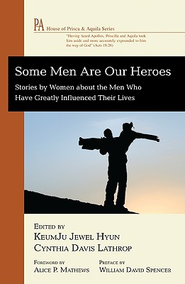Some Men Are Our Heroes: Stories by Women about the Men Who Have Greatly Influenced Their Lives - Hyun, Keumju Jewel (Editor), and Lathrop, Cynthia Davis (Editor), and Mathews, Alice P (Foreword by)