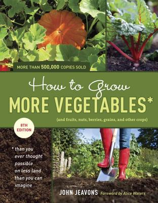 How to Grow More Vegetables: And Fruits, Nuts, Berries, Grains, and Other Crops Than You Ever Thought Possible on Less Land Than You Can Imagine - Jeavons, John, and Waters, Alice (Foreword by)