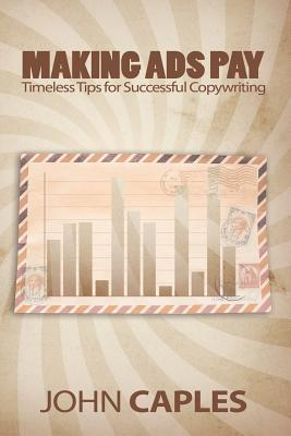 Making Ads Pay: Timeless Tips for Successful Copywriting - Caples, John