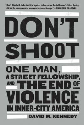 Don't Shoot: One Man, a Street Fellowship, and the End of Violence in Inner-City America - Kennedy, David M