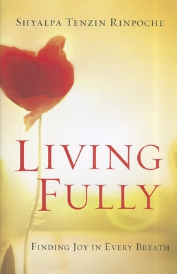Living Fully: Finding Joy in Every Breath - Rinpoche, Shyalpa Tenzin