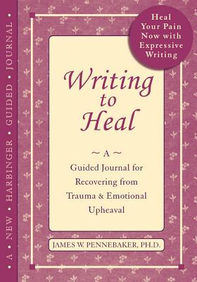 Writing to Heal: A Guided Journal for Recovering from Trauma and Emotional Upheaval - Pennebaker, James W, PhD