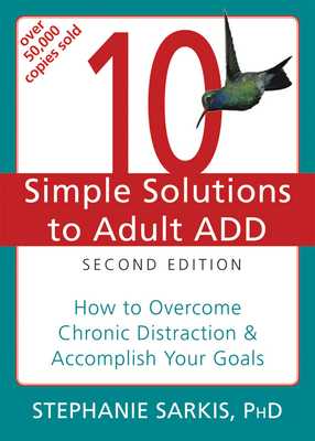 10 Simple Solutions to Adult ADD: How to Overcome Chronic Distraction & Accomplish Your Goals - Sarkis, Stephanie Moulton, PhD
