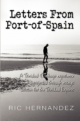 Letters from Port-Of-Spain: A Trinidad & Tobago Experience Projected Through Essays Written for the Trinidad Express - Hernandez, Ric