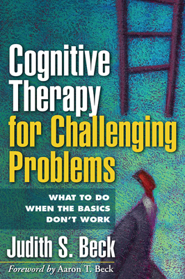 Cognitive Therapy for Challenging Problems: What to Do When the Basics Don't Work - Beck, Judith S, PhD, and Beck, Aaron T, MD (Foreword by)