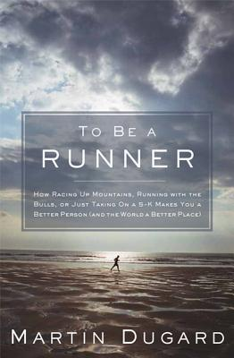 To Be a Runner: How Racing Up Mountains, Running with the Bulls, or Just Taking on a 5-K Makes You a Better Person (and the World a Better Place) - Dugard, Martin