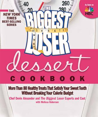 The Biggest Loser Dessert Cookbook: More Than 80 Healthy Treats That Satisfy Your Sweet Tooth Without Breaking Your Calorie Budget - Alexander, Devin, and The Biggest Loser Experts and Cast, and Robertson, Melissa