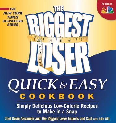 The Biggest Loser Quick & Easy Cookbook: Simply Delicious Low-Calorie Recipes to Make in a Snap - Alexander, Devin, and Biggest Loser Experts and Cast, and Will, Julie