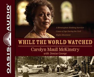 While the World Watched: A Birmingham Bombing Survivor Comes of Age During the Civil Rights Movement - McKinstry, Carolyn Maull, and Bullock, Felicia (Read by), and George, Denise