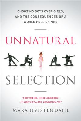Unnatural Selection: Choosing Boys Over Girls, and the Consequences of a World Full of Men - Hvistendahl, Mara